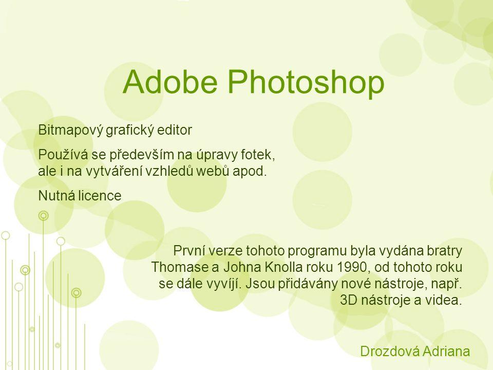 Adobe Photoshop Drozdová Adriana Bitmapový grafický editor Používá se především na úpravy fotek, ale i na vytváření vzhledů webů apod.