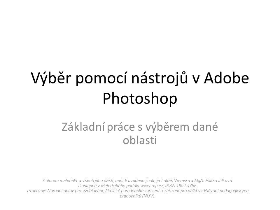 Výběr pomocí nástrojů v Adobe Photoshop Základní práce s výběrem dané oblasti Autorem materiálu a všech jeho částí, není-li uvedeno jinak, je Lukáš Veverka a MgA.