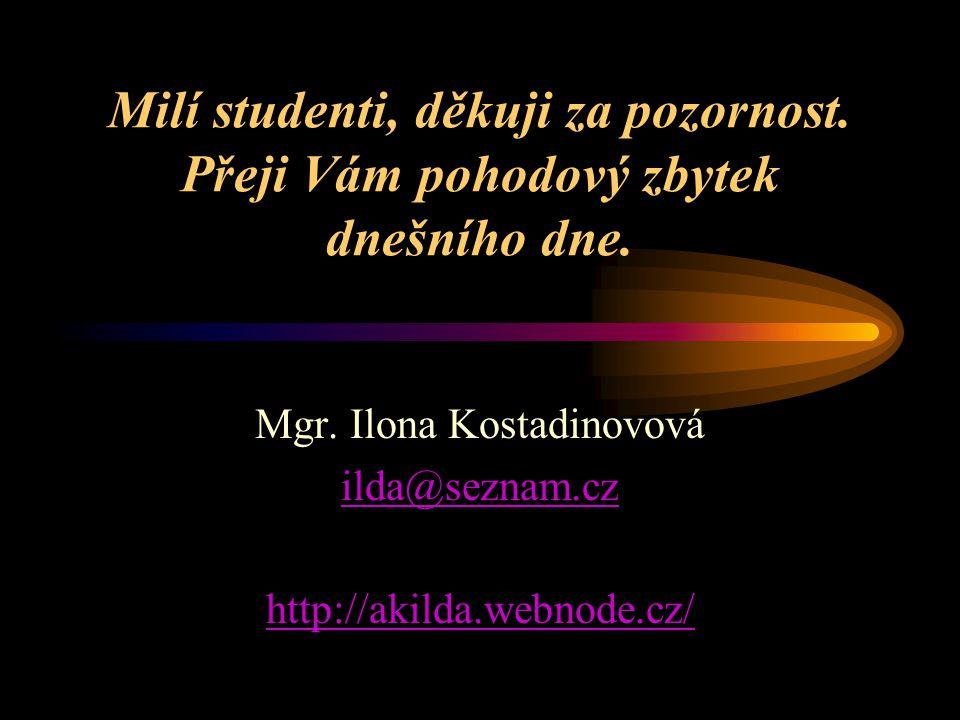 Milí studenti, děkuji za pozornost. Přeji Vám pohodový zbytek dnešního dne. Mgr. Ilona Kostadinovová ilda@seznam.cz http://akilda.webnode.cz/