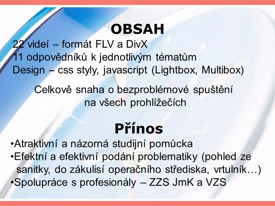 OBSAH 22 videí – formát FLV a DivX 11 odpovědníků k jednotlivým tématům Design – css styly, javascript (Lightbox, Multibox) Celkově snaha o bezproblémové spuštění na všech prohlížečích Přínos Atraktivní a názorná studijní pomůcka Efektní a efektivní podání problematiky (pohled ze sanitky, do zákulisí operačního střediska, vrtulník…) Spolupráce s profesionály – ZZS JmK a VZS
