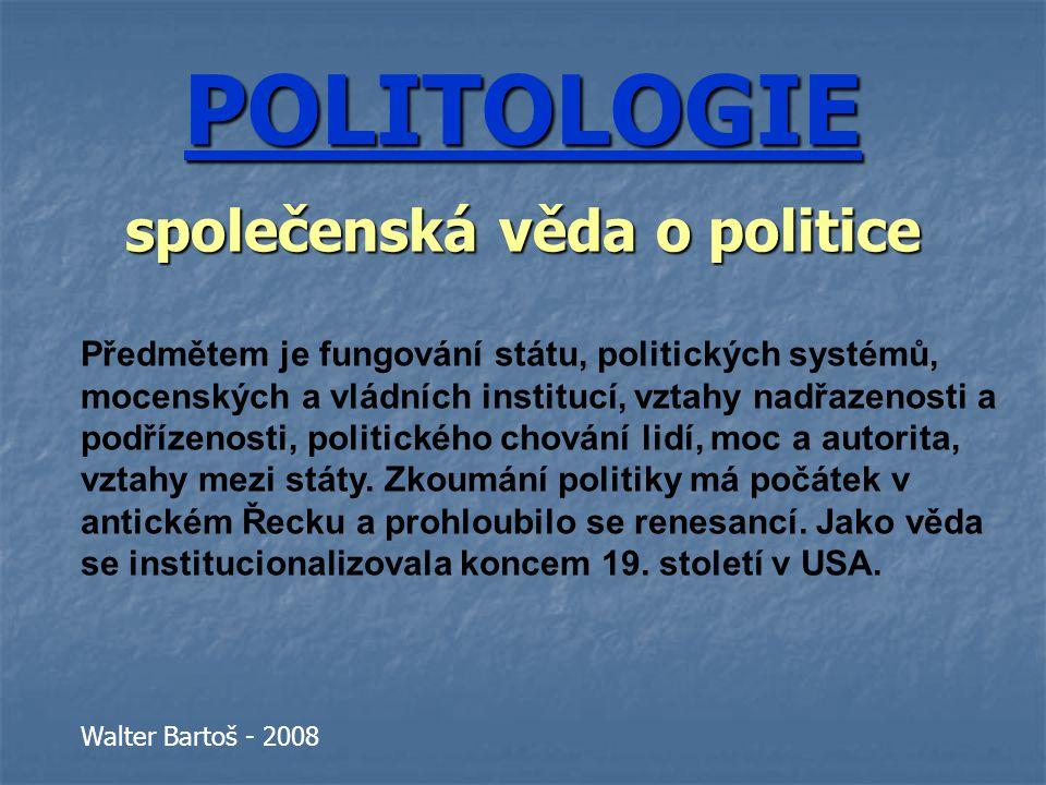POLITOLOGIE společenská věda o politice Předmětem je fungování státu, politických systémů, mocenských a vládních institucí, vztahy nadřazenosti a podřízenosti, politického chování lidí, moc a autorita, vztahy mezi státy.