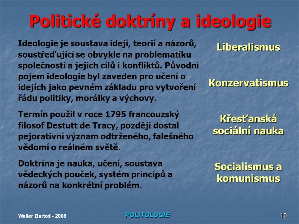 POLITOLOGIE Walter Bartoš - 2008 15 Politické doktríny a ideologie Ideologie je soustava idejí, teorií a názorů, soustřeďující se obvykle na problematiku společnosti a jejich cílů i konfliktů.