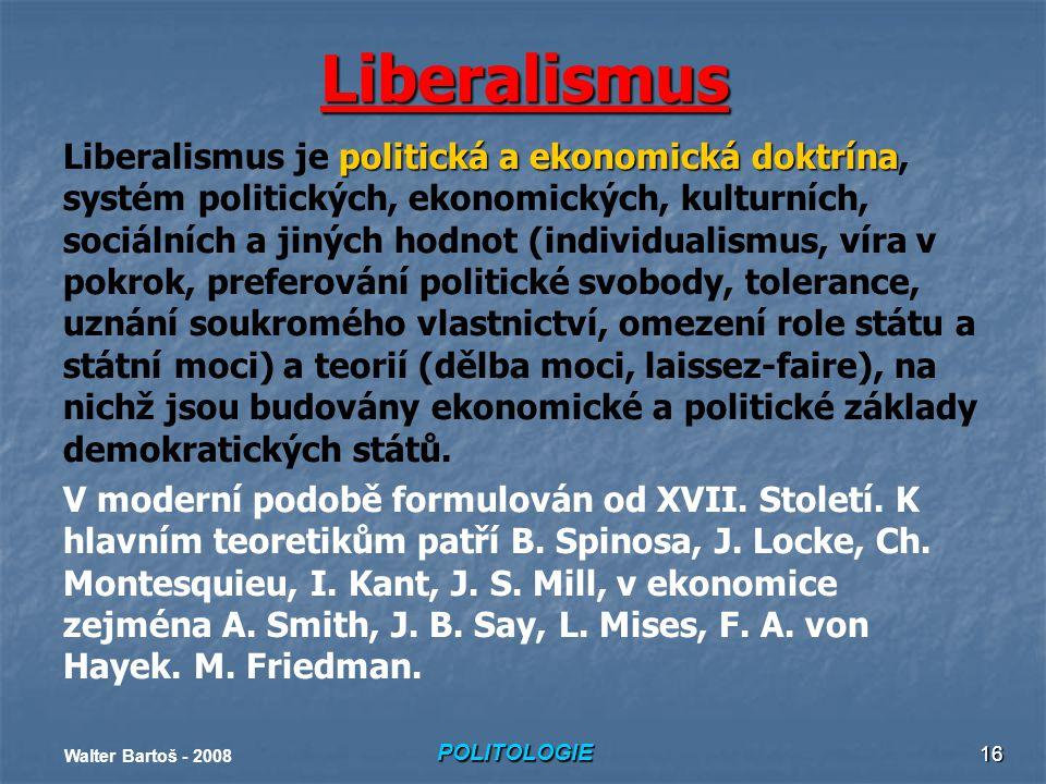POLITOLOGIE Walter Bartoš - 2008 16 Liberalismus politická a ekonomická doktrína Liberalismus je politická a ekonomická doktrína, systém politických, ekonomických, kulturních, sociálních a jiných hodnot (individualismus, víra v pokrok, preferování politické svobody, tolerance, uznání soukromého vlastnictví, omezení role státu a státní moci) a teorií (dělba moci, laissez-faire), na nichž jsou budovány ekonomické a politické základy demokratických států.