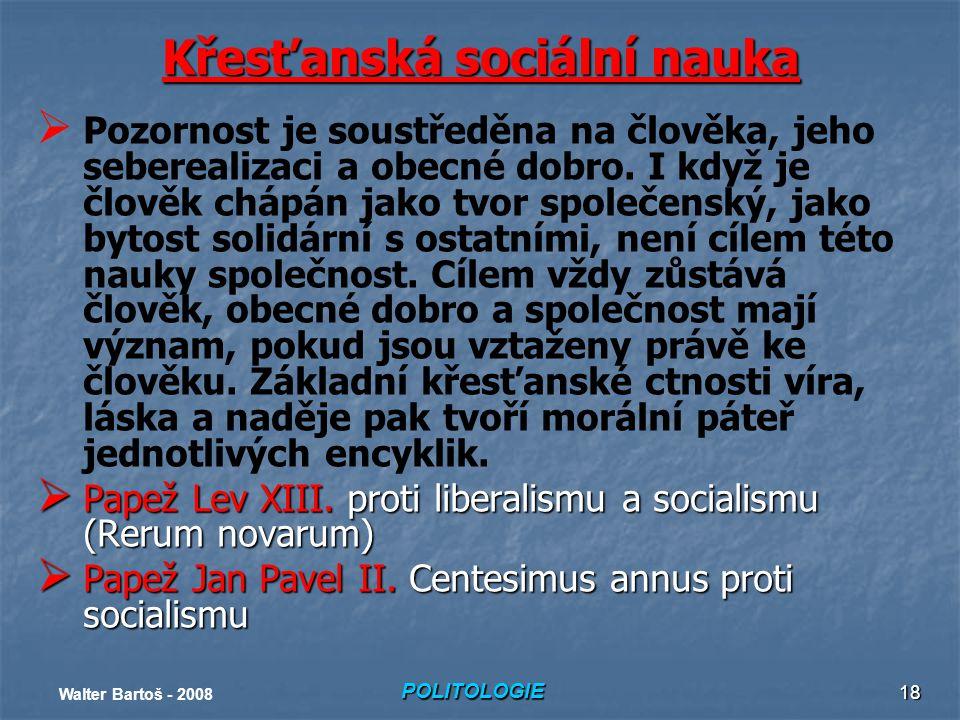 POLITOLOGIE Walter Bartoš - 2008 18 Křesťanská sociální nauka   Pozornost je soustředěna na člověka, jeho seberealizaci a obecné dobro.