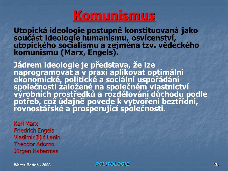 POLITOLOGIE Walter Bartoš - 2008 20 Komunismus Utopická ideologie postupně konstituovaná jako součást ideologie humanismu, osvícenství, utopického socialismu a zejména tzv.