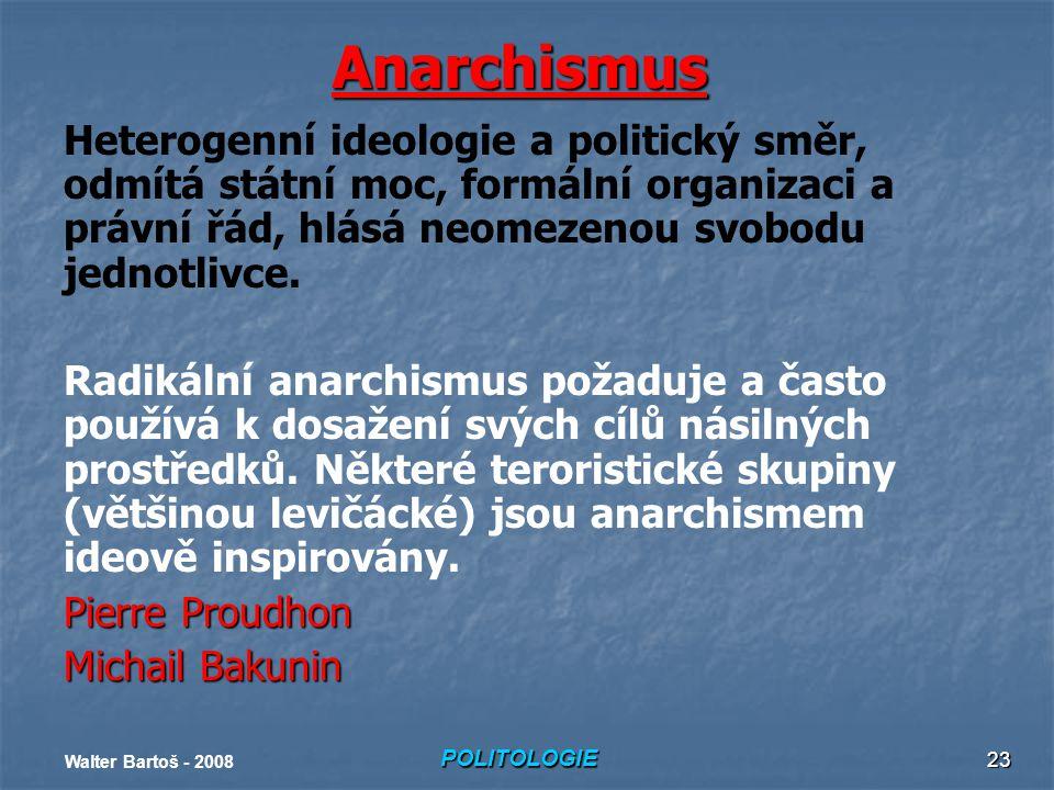 POLITOLOGIE Walter Bartoš - 2008 23 Anarchismus Heterogenní ideologie a politický směr, odmítá státní moc, formální organizaci a právní řád, hlásá neomezenou svobodu jednotlivce.