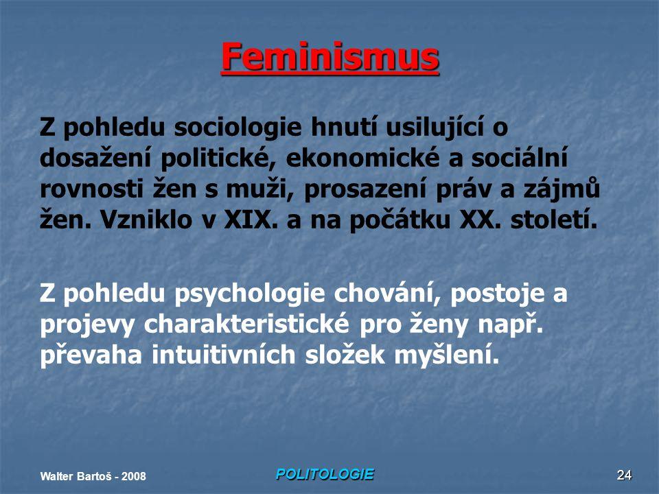 POLITOLOGIE Walter Bartoš - 2008 24 Feminismus Z pohledu sociologie hnutí usilující o dosažení politické, ekonomické a sociální rovnosti žen s muži, prosazení práv a zájmů žen.