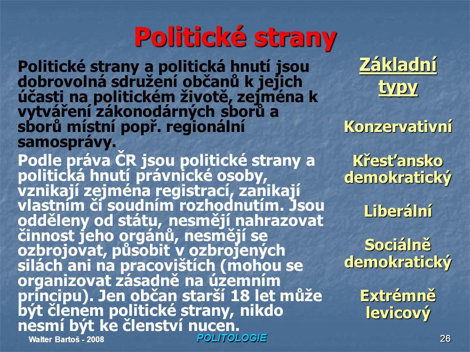 POLITOLOGIE Walter Bartoš - 2008 26 Politické strany Politické strany a politická hnutí jsou dobrovolná sdružení občanů k jejich účasti na politickém životě, zejména k vytváření zákonodárných sborů a sborů místní popř.