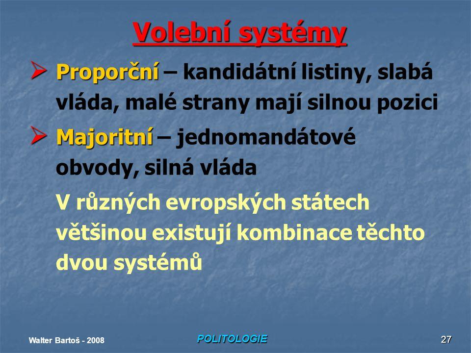 POLITOLOGIE Walter Bartoš - 2008 27 Volební systémy  Proporční  Proporční – kandidátní listiny, slabá vláda, malé strany mají silnou pozici  Majoritní  Majoritní – jednomandátové obvody, silná vláda V různých evropských státech většinou existují kombinace těchto dvou systémů