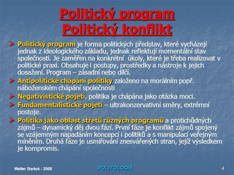 POLITOLOGIE Walter Bartoš - 2008 4 Politický program Politický konflikt  Politický program  Politický program je forma politických představ, které vycházejí jednak z ideologického základu, jednak reflektují momentální stav společnosti.