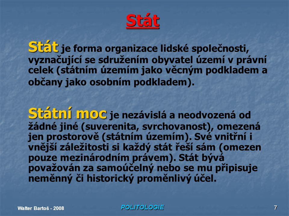 POLITOLOGIE Walter Bartoš - 2008 7 Stát Stát Stát je forma organizace lidské společnosti, vyznačující se sdružením obyvatel území v právní celek (státním územím jako věcným podkladem a občany jako osobním podkladem).