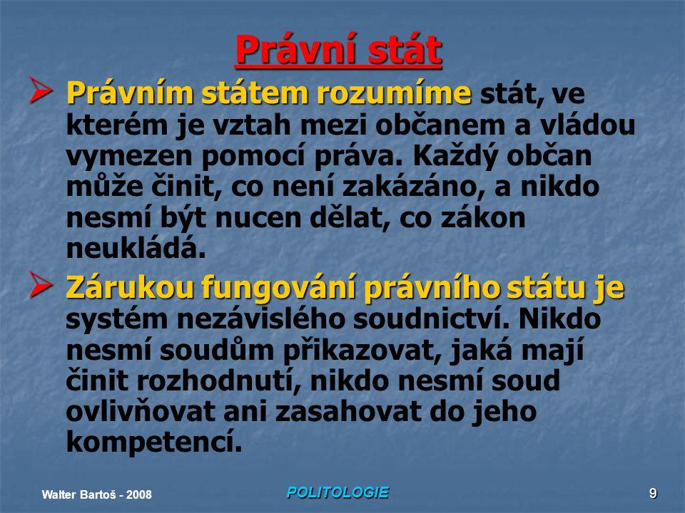 POLITOLOGIE Walter Bartoš - 2008 9 Právní stát  Právním státem rozumíme  Právním státem rozumíme stát, ve kterém je vztah mezi občanem a vládou vymezen pomocí práva.