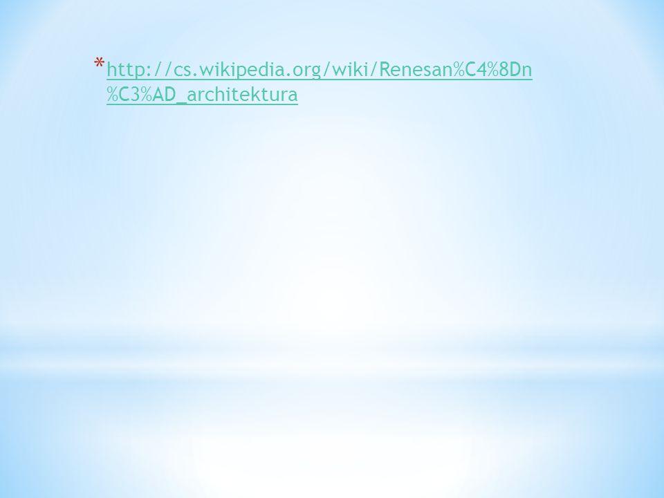 * http://cs.wikipedia.org/wiki/Renesan%C4%8Dn %C3%AD_architektura http://cs.wikipedia.org/wiki/Renesan%C4%8Dn %C3%AD_architektura