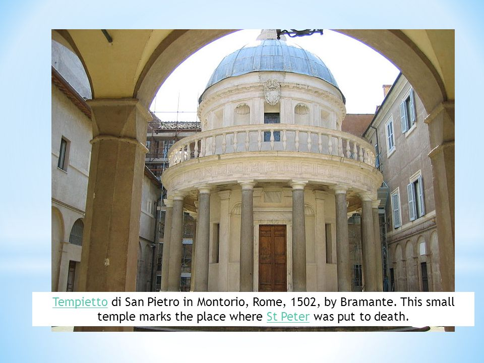 TempiettoTempietto di San Pietro in Montorio, Rome, 1502, by Bramante. This small temple marks the place where St Peter was put to death.St Peter