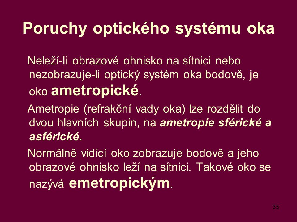 35 Poruchy optického systému oka Neleží-li obrazové ohnisko na sítnici nebo nezobrazuje-li optický systém oka bodově, je oko ametropické.