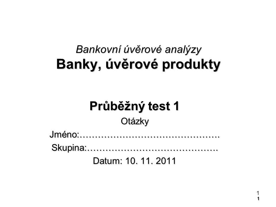 1 Bankovní úvěrové analýzy Banky, úvěrové produkty Průběžný test 1 OtázkyJméno:……………………………………….Skupina:……………………………………. Datum: 10. 11. 2011 1
