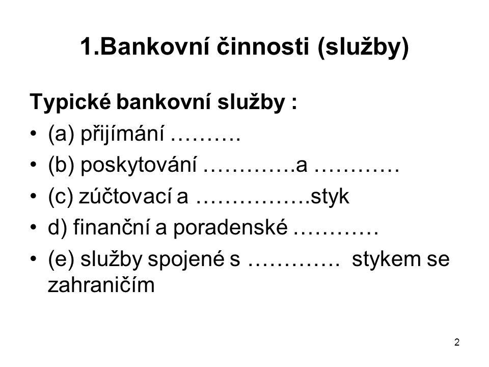 2 1.Bankovní činnosti (služby) Typické bankovní služby : (a) přijímání ………. (b) poskytování ………….a ………… (c) zúčtovací a …………….styk d) finanční a porad