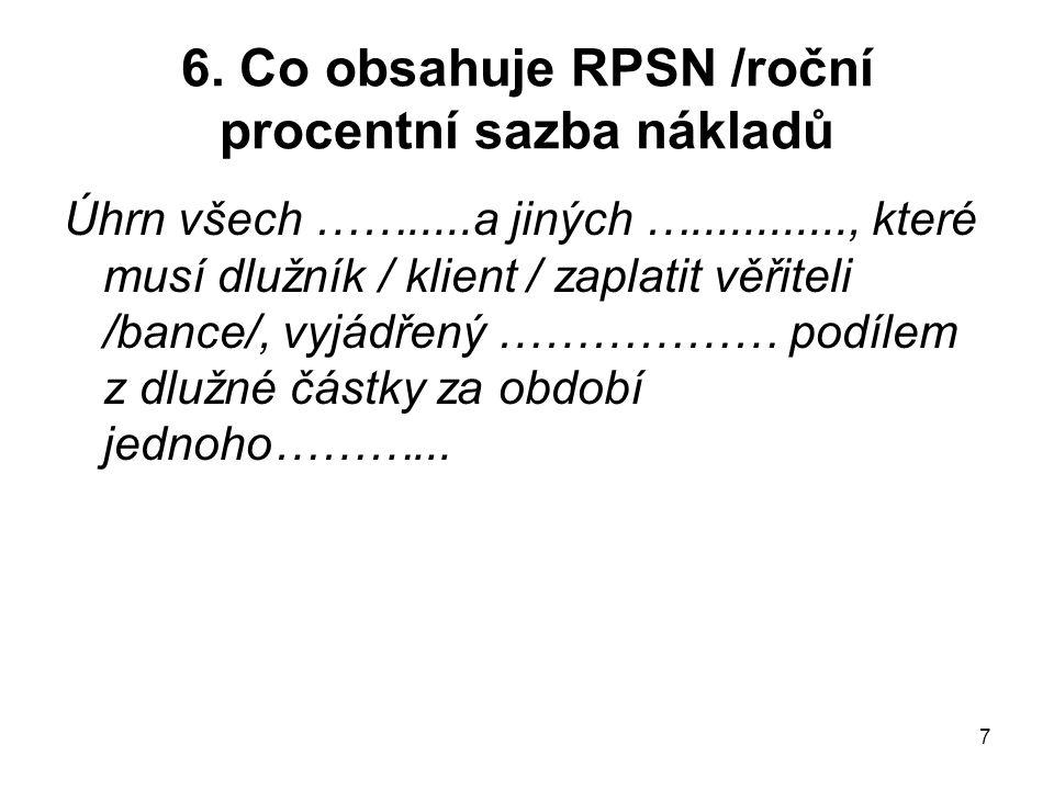 7 6. Co obsahuje RPSN /roční procentní sazba nákladů Úhrn všech …….....a jiných …............, které musí dlužník / klient / zaplatit věřiteli /bance/