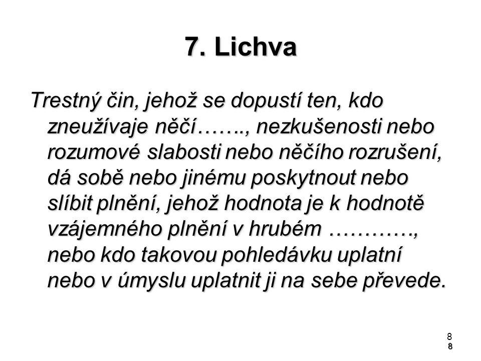 8 7. Lichva Trestný čin, jehož se dopustí ten, kdo zneužívaje něčí……., nezkušenosti nebo rozumové slabosti nebo něčího rozrušení, dá sobě nebo jinému