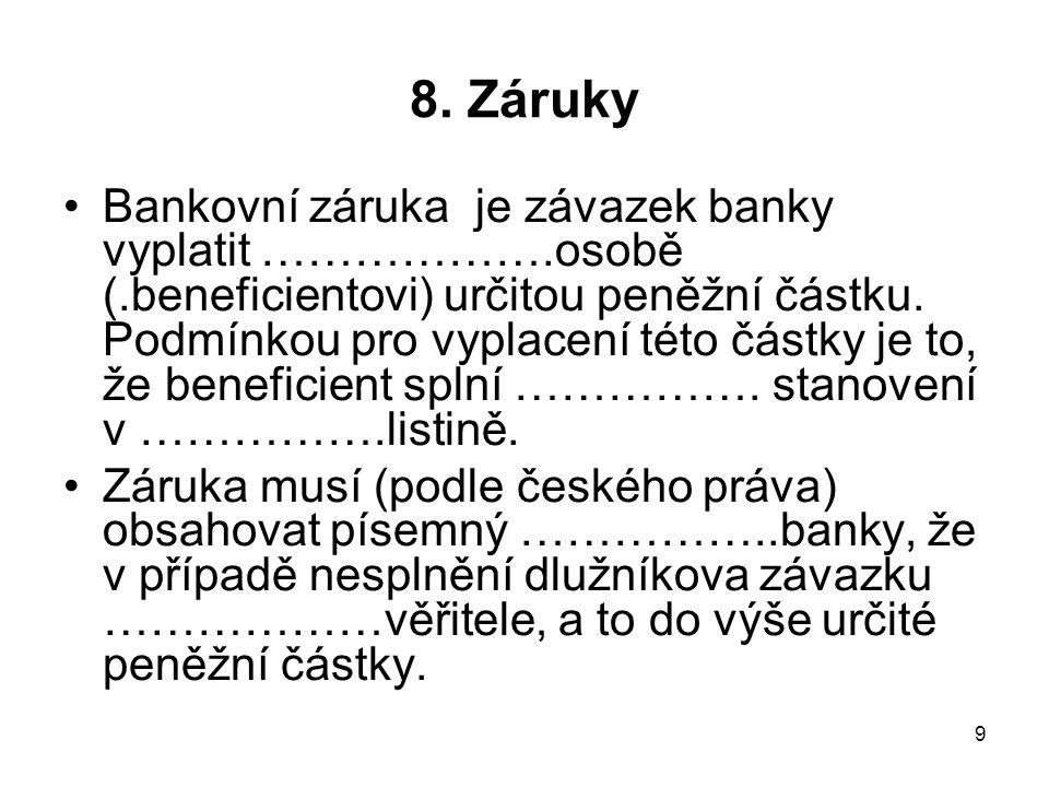 9 8. Záruky Bankovní záruka je závazek banky vyplatit ……………….osobě (.beneficientovi) určitou peněžní částku. Podmínkou pro vyplacení této částky je to