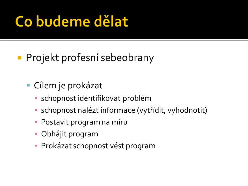  Projekt profesní sebeobrany  Cílem je prokázat ▪ schopnost identifikovat problém ▪ schopnost nalézt informace (vytřídit, vyhodnotit) ▪ Postavit pro