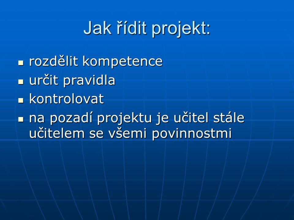 Jak řídit projekt: rozdělit kompetence rozdělit kompetence určit pravidla určit pravidla kontrolovat kontrolovat na pozadí projektu je učitel stále uč