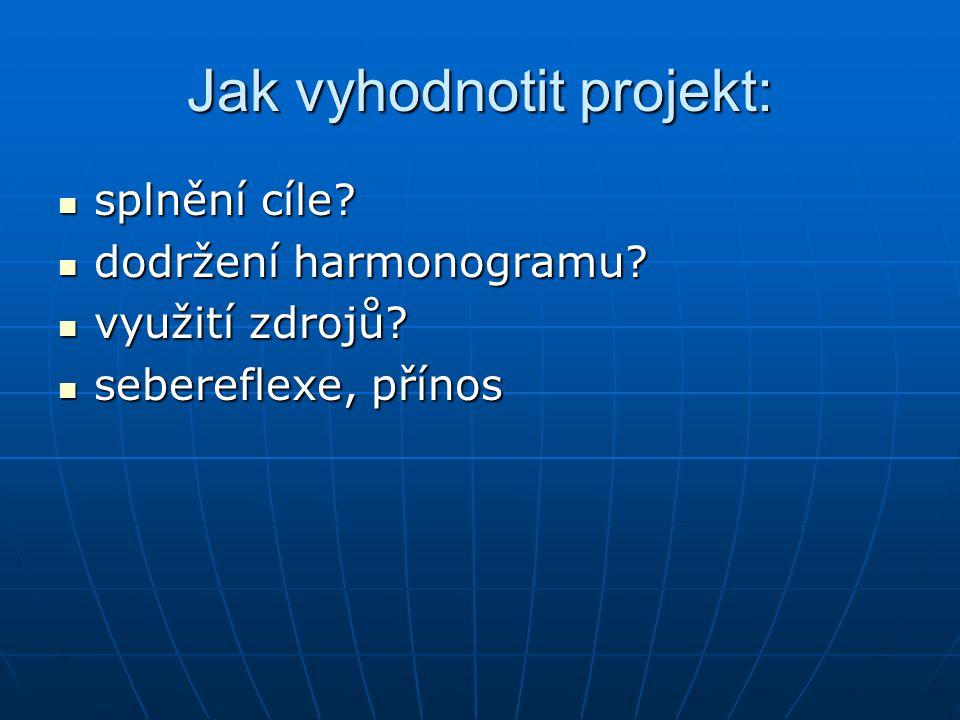 Jak vyhodnotit projekt: splnění cíle? splnění cíle? dodržení harmonogramu? dodržení harmonogramu? využití zdrojů? využití zdrojů? sebereflexe, přínos