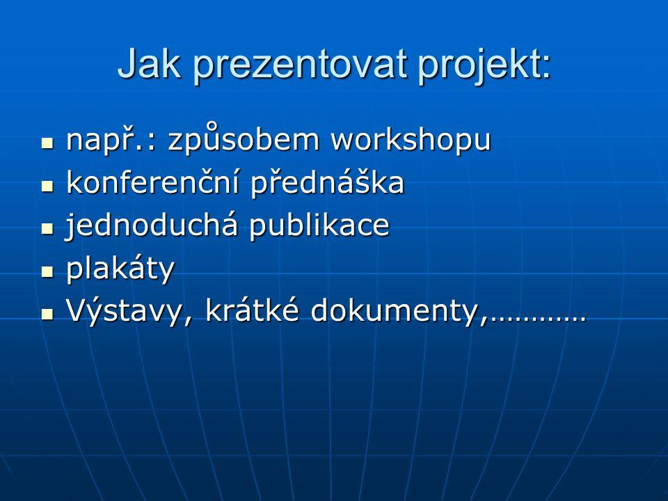 Jak prezentovat projekt: např.: způsobem workshopu např.: způsobem workshopu konferenční přednáška konferenční přednáška jednoduchá publikace jednoduc