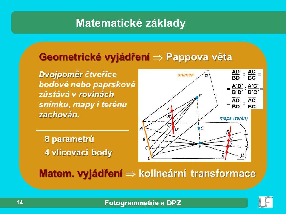 Fotogrammetrie a DPZ Matematické základy 14 Geometrické vyjádření Pappova věta Geometrické vyjádření  Pappova věta Dvojpoměr rovinách zachován Dvojpo
