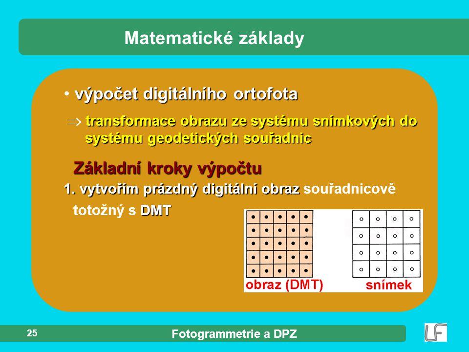 Fotogrammetrie a DPZ 25 výpočet digitálního ortofota transformace obrazu ze systému snímkových do systému geodetických souřadnic  transformace obrazu