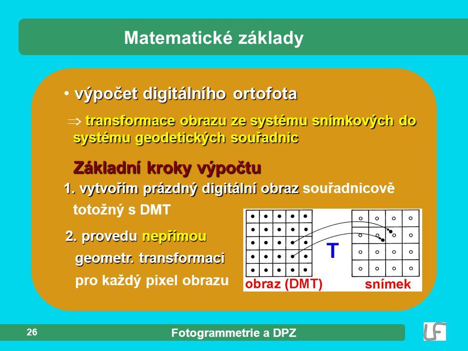 Fotogrammetrie a DPZ 26 výpočet digitálního ortofota transformace obrazu ze systému snímkových do systému geodetických souřadnic  transformace obrazu