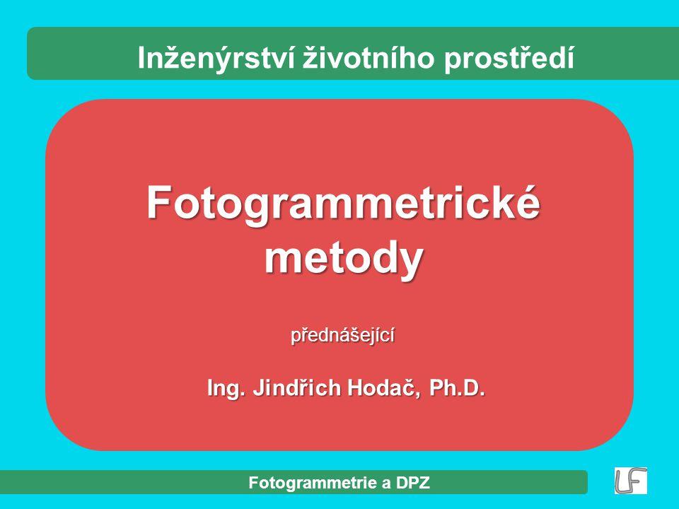 Fotogrammetrie a DPZ Fotogrammetrické metody přednášející Ing. Jindřich Hodač, Ph.D. Ing. Jindřich Hodač, Ph.D. Inženýrství životního prostředí