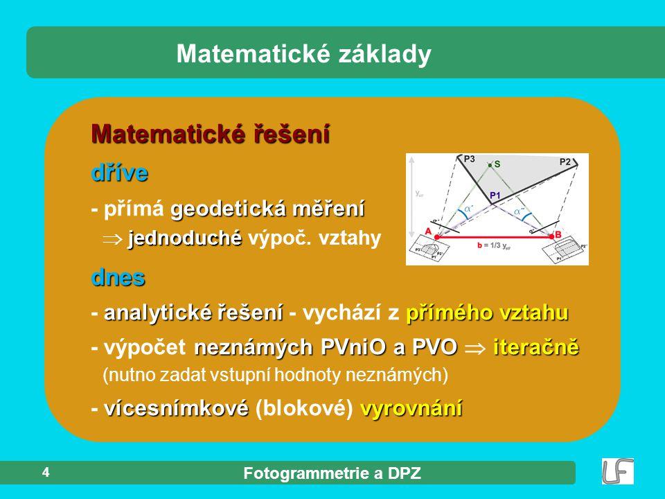 Fotogrammetrie a DPZ 4 Matematické řešení dříve geodetická měření - přímá geodetická měření jednoduché  jednoduché výpoč. vztahy Matematické základy