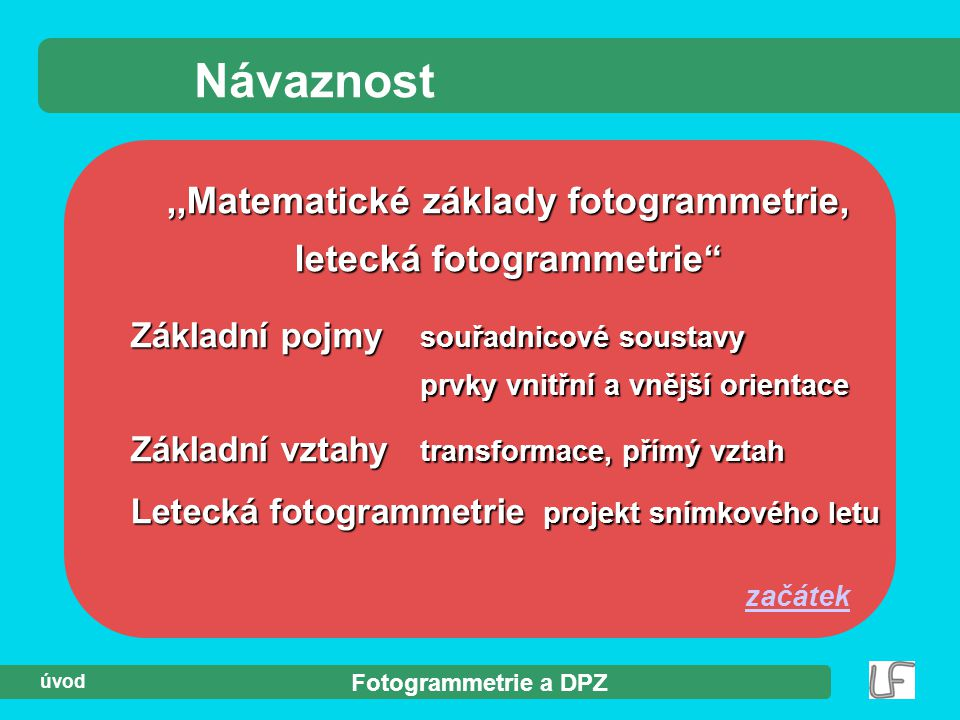 """Fotogrammetrie a DPZ úvod Návaznost,,Matematické základy fotogrammetrie, letecká fotogrammetrie"""" Základní pojmy souřadnicové soustavy prvky vnitřní a"""