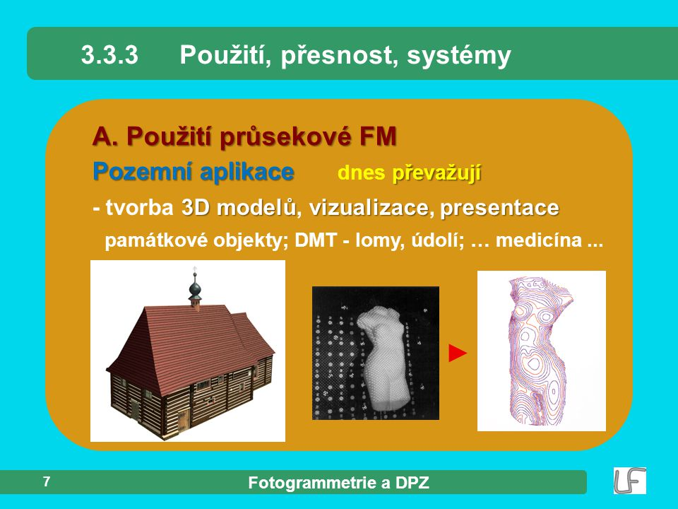 Fotogrammetrie a DPZ 7 A. Použití průsekové FM 3.3.3Použití, přesnost, systémy Pozemní aplikace převažují Pozemní aplikace dnes převažují 3D modelůviz