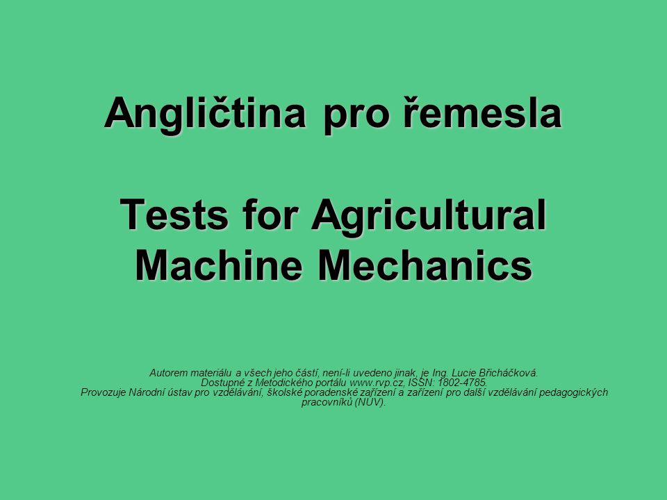 Angličtina pro řemesla Tests for Agricultural Machine Mechanics Autorem materiálu a všech jeho částí, není-li uvedeno jinak, je Ing. Lucie Břicháčková