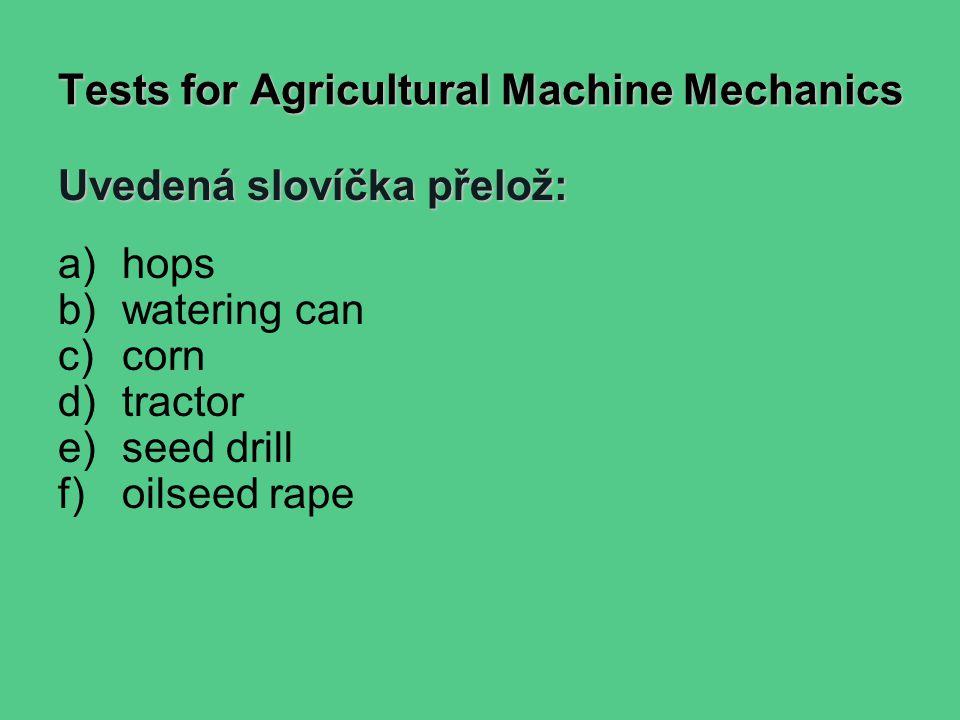Tests for Agricultural Machine Mechanics Uvedená slovíčka přelož: a)hops b)watering can c)corn d)tractor e)seed drill f)oilseed rape