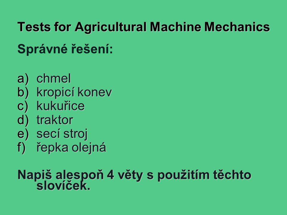 Tests for Agricultural Machine Mechanics Správné řešení: a)chmel b)kropicí konev c)kukuřice d)traktor e)secí stroj f)řepka olejná Napiš alespoň 4 věty s použitím těchto slovíček.