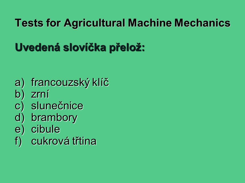 Tests for Agricultural Machine Mechanics Uvedená slovíčka přelož: a)francouzský klíč b)zrní c)slunečnice d)brambory e)cibule f)cukrová třtina