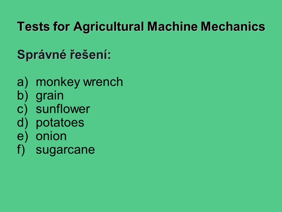 Tests for Agricultural Machine Mechanics Správné řešení: a)monkey wrench b)grain c)sunflower d)potatoes e)onion f)sugarcane