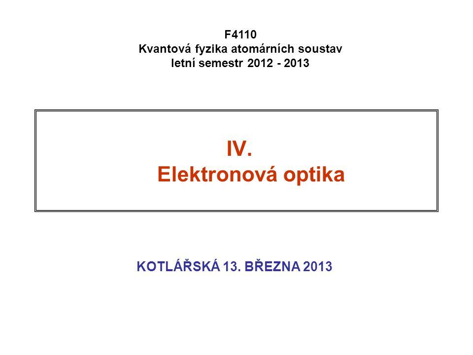 IV. Elektronová optika KOTLÁŘSKÁ 13. BŘEZNA 2013 F4110 Kvantová fyzika atomárních soustav letní semestr 2012 - 2013