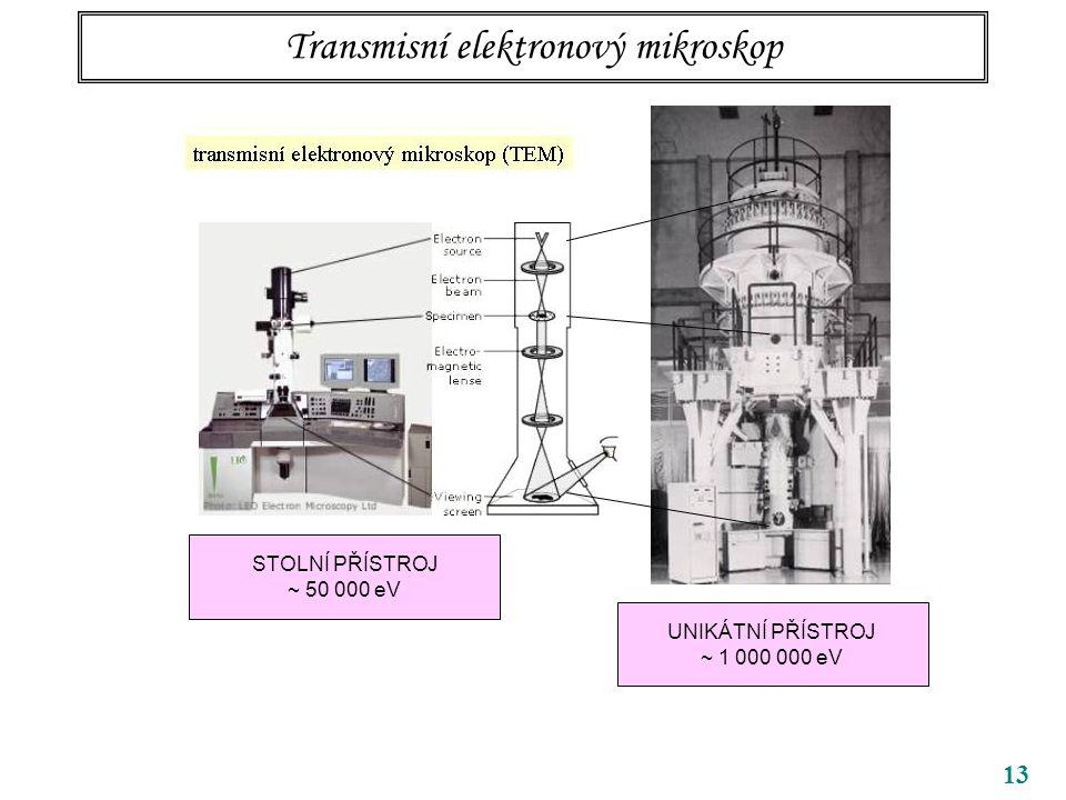 13 STOLNÍ PŘÍSTROJ ~ 50 000 eV UNIKÁTNÍ PŘÍSTROJ ~ 1 000 000 eV Transmisní elektronový mikroskop