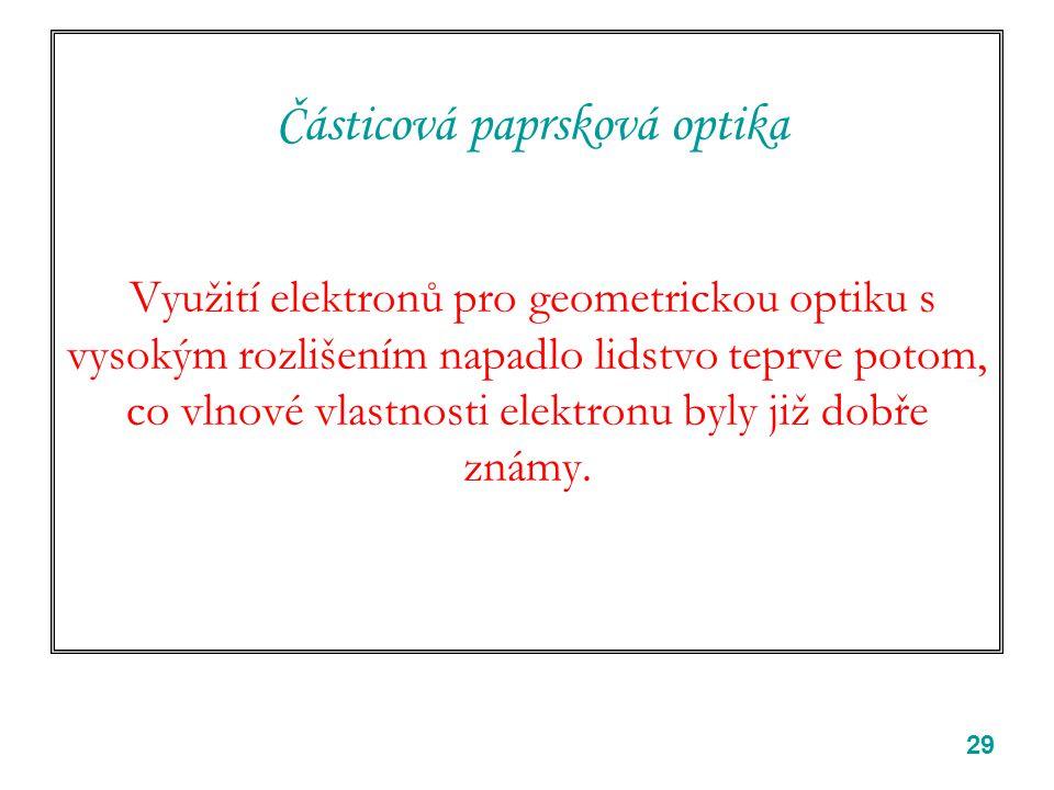 29 Částicová paprsková optika Využití elektronů pro geometrickou optiku s vysokým rozlišením napadlo lidstvo teprve potom, co vlnové vlastnosti elektr