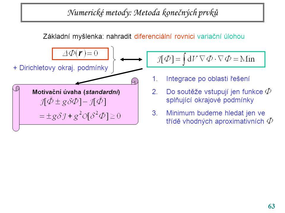 63 Numerické metody: Metoda konečných prvků Základní myšlenka: nahradit diferenciální rovnici variační úlohou + Dirichletovy okraj. podmínky 1.Integra