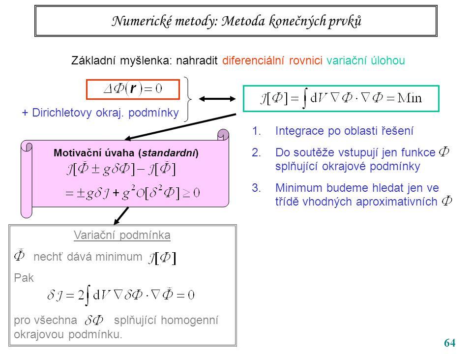 64 Numerické metody: Metoda konečných prvků Základní myšlenka: nahradit diferenciální rovnici variační úlohou + Dirichletovy okraj.