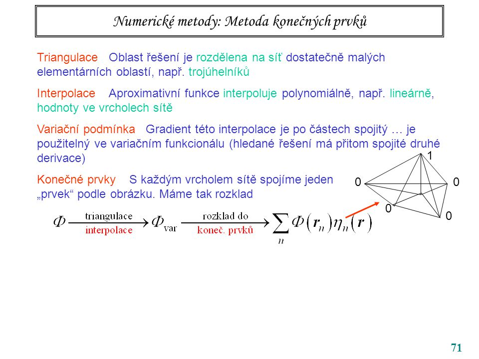 71 Numerické metody: Metoda konečných prvků Triangulace Oblast řešení je rozdělena na síť dostatečně malých elementárních oblastí, např. trojúhelníků