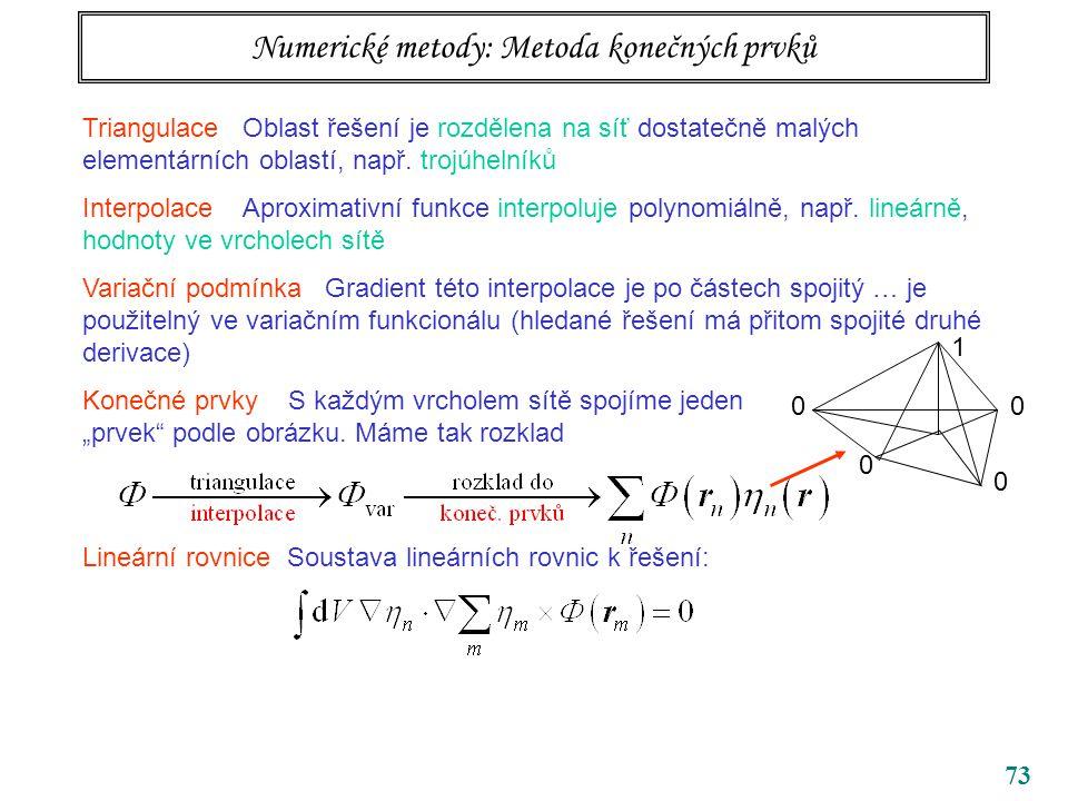 73 Numerické metody: Metoda konečných prvků Triangulace Oblast řešení je rozdělena na síť dostatečně malých elementárních oblastí, např. trojúhelníků
