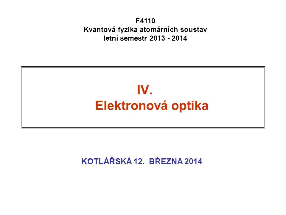 IV. Elektronová optika KOTLÁŘSKÁ 12. BŘEZNA 2014 F4110 Kvantová fyzika atomárních soustav letní semestr 2013 - 2014