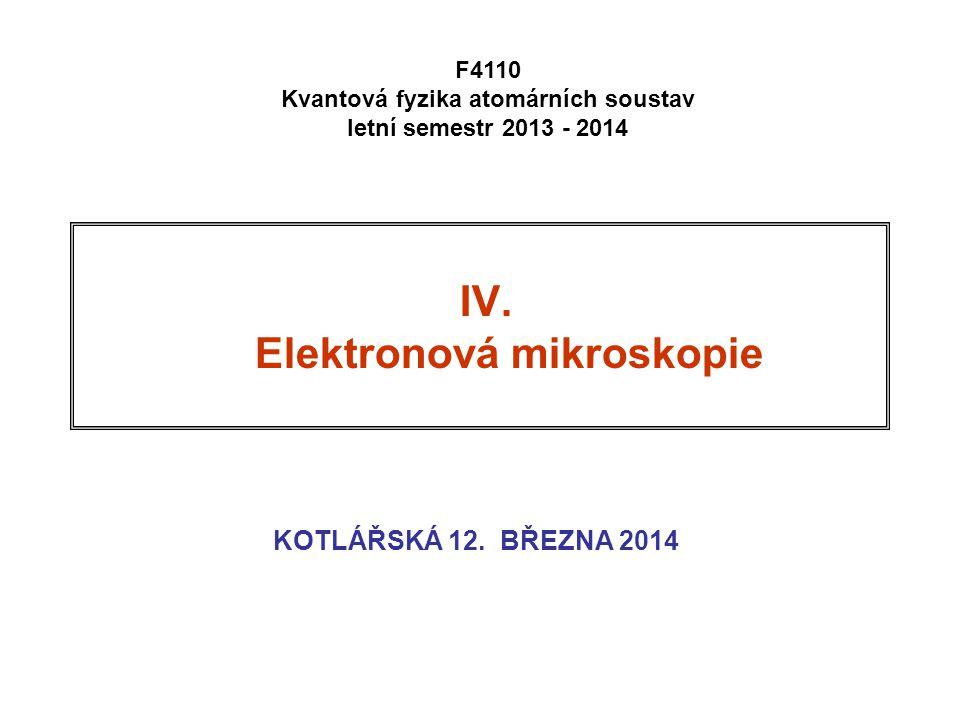 IV. Elektronová mikroskopie KOTLÁŘSKÁ 12. BŘEZNA 2014 F4110 Kvantová fyzika atomárních soustav letní semestr 2013 - 2014
