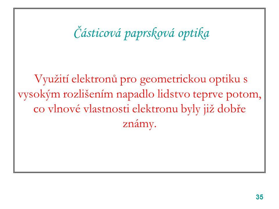 35 Částicová paprsková optika Využití elektronů pro geometrickou optiku s vysokým rozlišením napadlo lidstvo teprve potom, co vlnové vlastnosti elektr